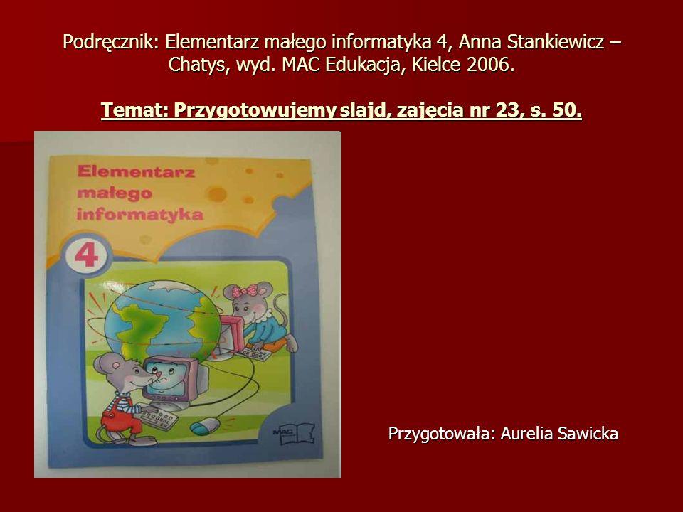 Podręcznik: Elementarz małego informatyka 4, Anna Stankiewicz – Chatys, wyd. MAC Edukacja, Kielce 2006. Temat: Przygotowujemy slajd, zajęcia nr 23, s. 50.