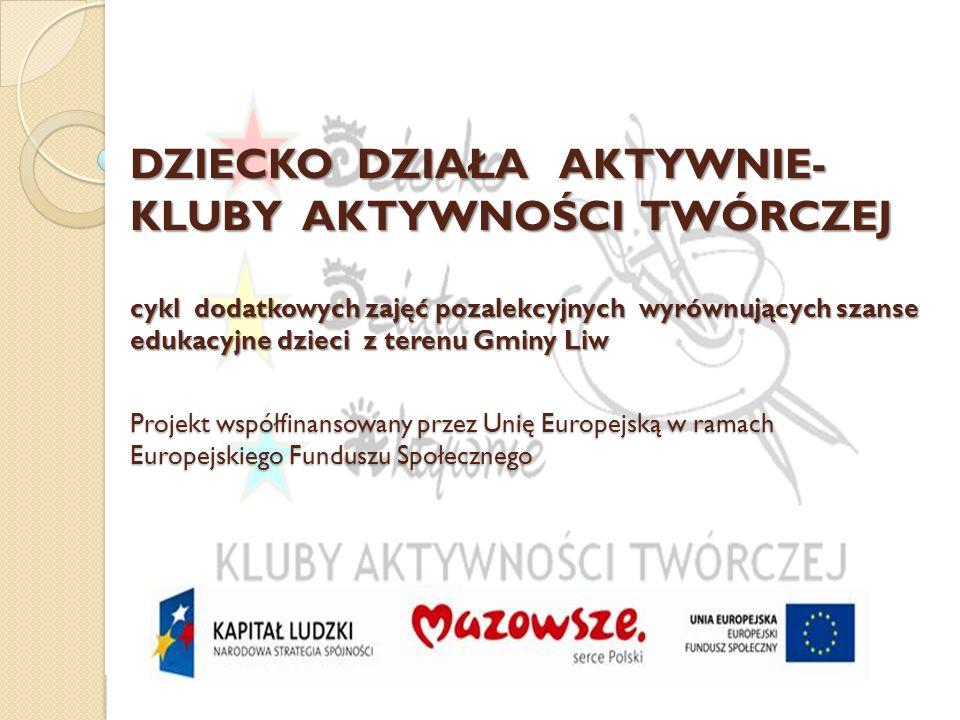 DZIECKO DZIAŁA AKTYWNIE-KLUBY AKTYWNOŚCI TWÓRCZEJ cykl dodatkowych zajęć pozalekcyjnych wyrównujących szanse edukacyjne dzieci z terenu Gminy Liw Projekt współfinansowany przez Unię Europejską w ramach Europejskiego Funduszu Społecznego
