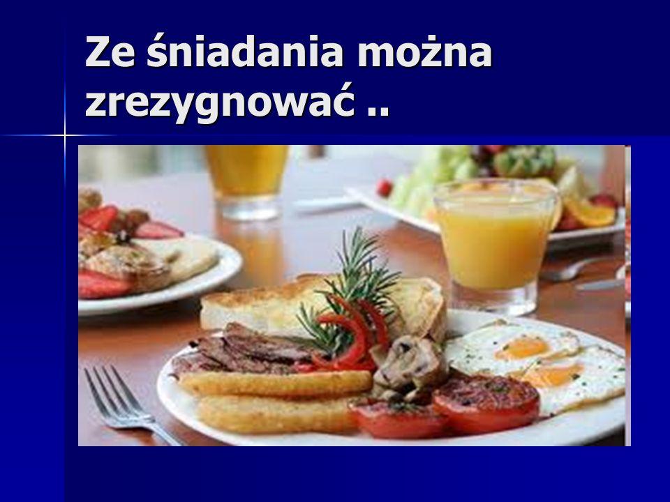 Ze śniadania można zrezygnować ..