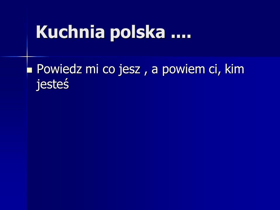 Kuchnia polska .... Powiedz mi co jesz , a powiem ci, kim jesteś