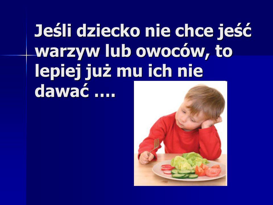 Jeśli dziecko nie chce jeść warzyw lub owoców, to lepiej już mu ich nie dawać ….