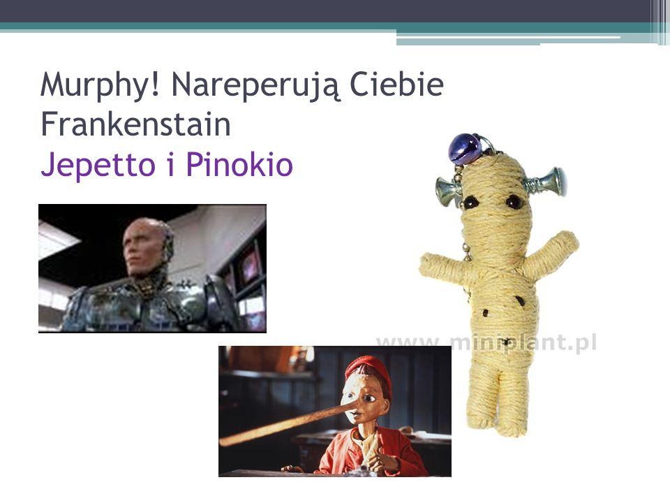 Murphy! Nareperują Ciebie Frankenstain Jepetto i Pinokio