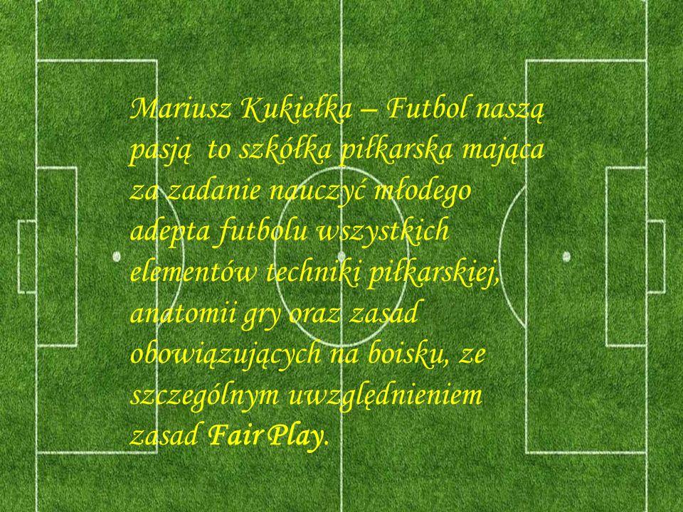 Mariusz Kukiełka – Futbol naszą pasją to szkółka piłkarska mająca za zadanie nauczyć młodego adepta futbolu wszystkich elementów techniki piłkarskiej, anatomii gry oraz zasad obowiązujących na boisku, ze szczególnym uwzględnieniem zasad Fair Play.