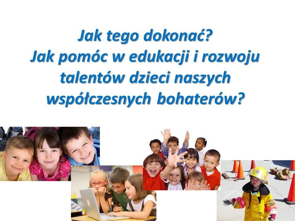 Jak tego dokonać Jak pomóc w edukacji i rozwoju talentów dzieci naszych współczesnych bohaterów