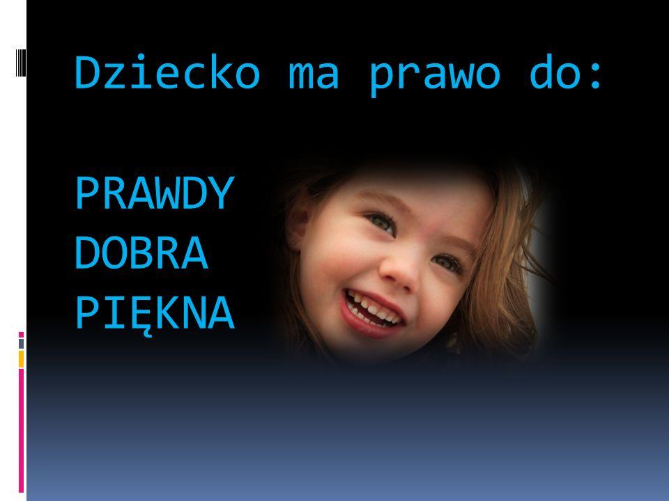 Dziecko ma prawo do: PRAWDY DOBRA PIĘKNA