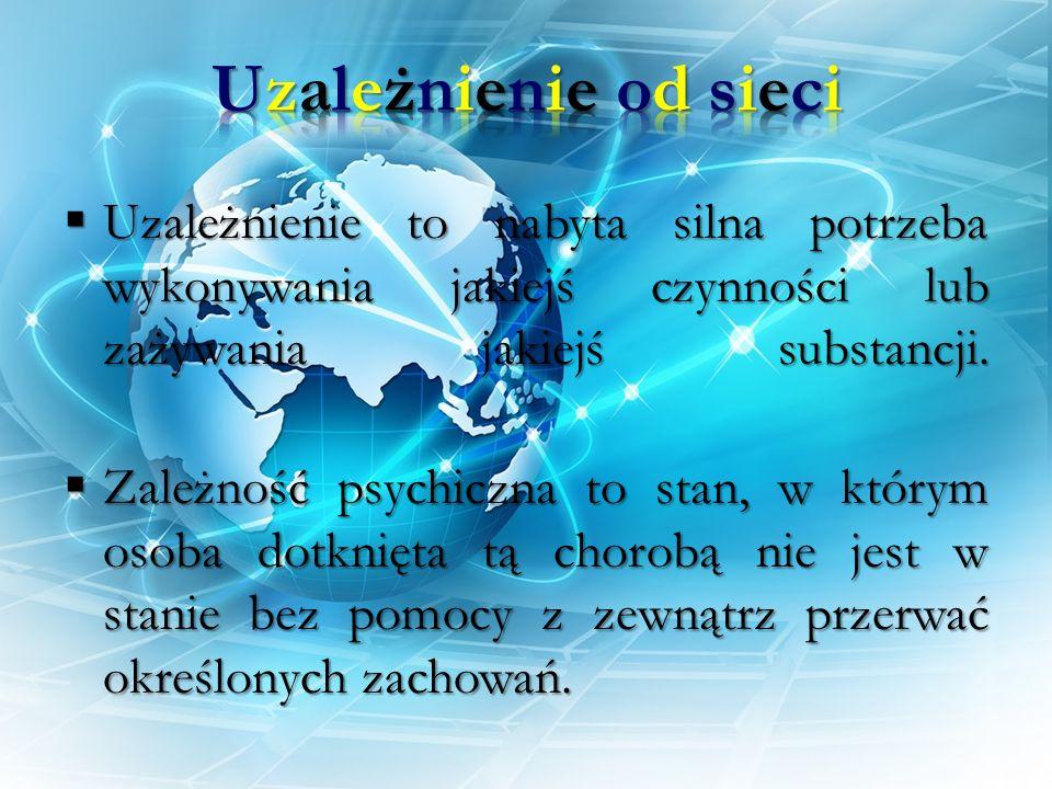 Uzależnienie od sieci Uzależnienie to nabyta silna potrzeba wykonywania jakiejś czynności lub zażywania jakiejś substancji.