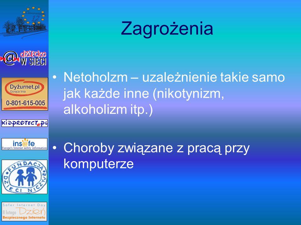 Zagrożenia Netoholzm – uzależnienie takie samo jak każde inne (nikotynizm, alkoholizm itp.) Choroby związane z pracą przy komputerze.