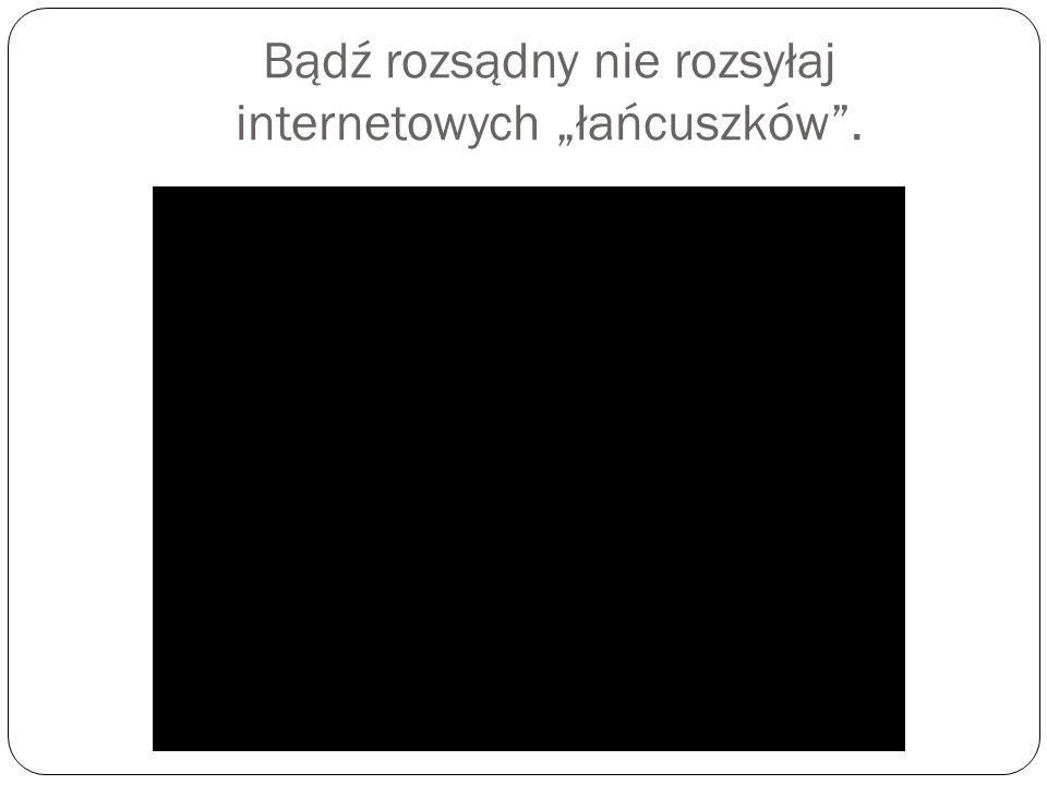 """Bądź rozsądny nie rozsyłaj internetowych """"łańcuszków ."""