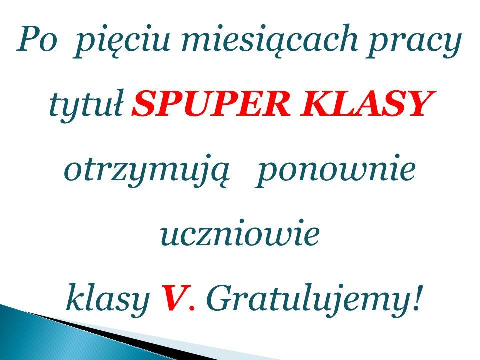 Po pięciu miesiącach pracy tytuł SPUPER KLASY otrzymują ponownie uczniowie klasy V. Gratulujemy!