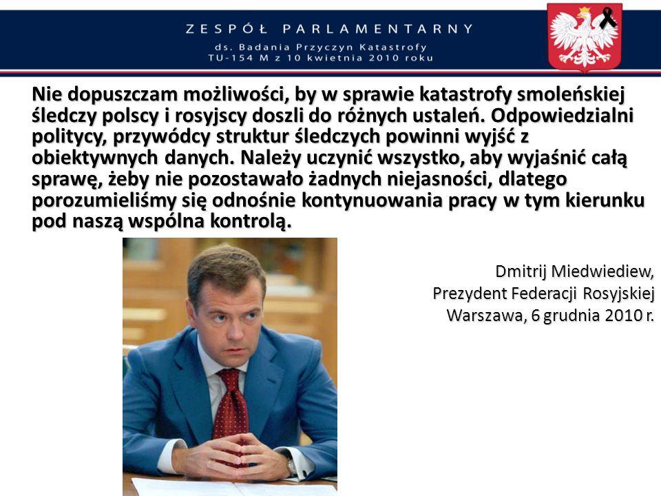 Nie dopuszczam możliwości, by w sprawie katastrofy smoleńskiej śledczy polscy i rosyjscy doszli do różnych ustaleń. Odpowiedzialni politycy, przywódcy struktur śledczych powinni wyjść z obiektywnych danych. Należy uczynić wszystko, aby wyjaśnić całą sprawę, żeby nie pozostawało żadnych niejasności, dlatego porozumieliśmy się odnośnie kontynuowania pracy w tym kierunku pod naszą wspólna kontrolą.