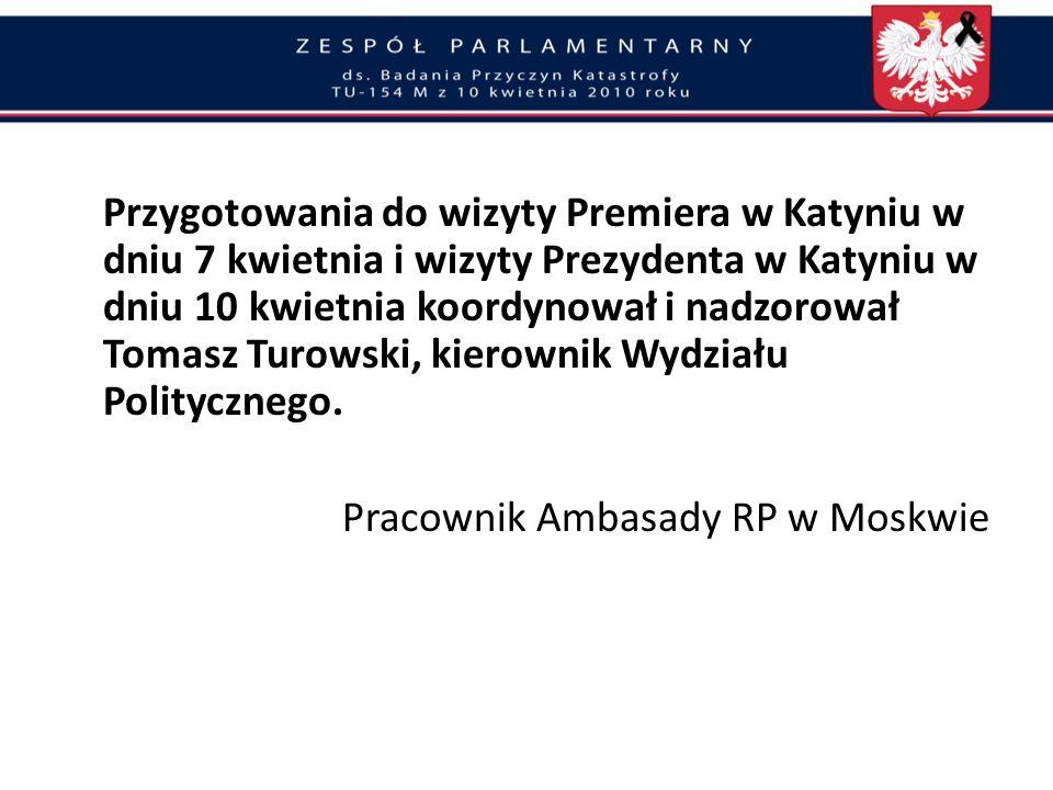 Przygotowania do wizyty Premiera w Katyniu w dniu 7 kwietnia i wizyty Prezydenta w Katyniu w dniu 10 kwietnia koordynował i nadzorował Tomasz Turowski, kierownik Wydziału Politycznego.