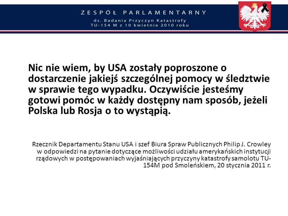 Nic nie wiem, by USA zostały poproszone o dostarczenie jakiejś szczególnej pomocy w śledztwie w sprawie tego wypadku. Oczywiście jesteśmy gotowi pomóc w każdy dostępny nam sposób, jeżeli Polska lub Rosja o to wystąpią.