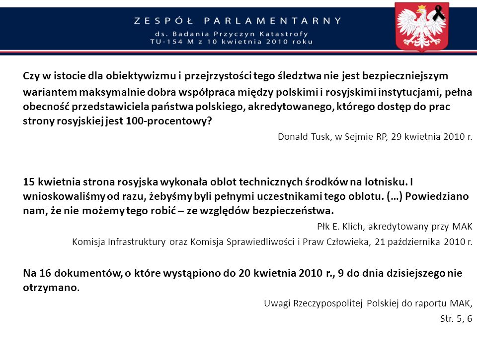 Czy w istocie dla obiektywizmu i przejrzystości tego śledztwa nie jest bezpieczniejszym wariantem maksymalnie dobra współpraca między polskimi i rosyjskimi instytucjami, pełna obecność przedstawiciela państwa polskiego, akredytowanego, którego dostęp do prac strony rosyjskiej jest 100-procentowy