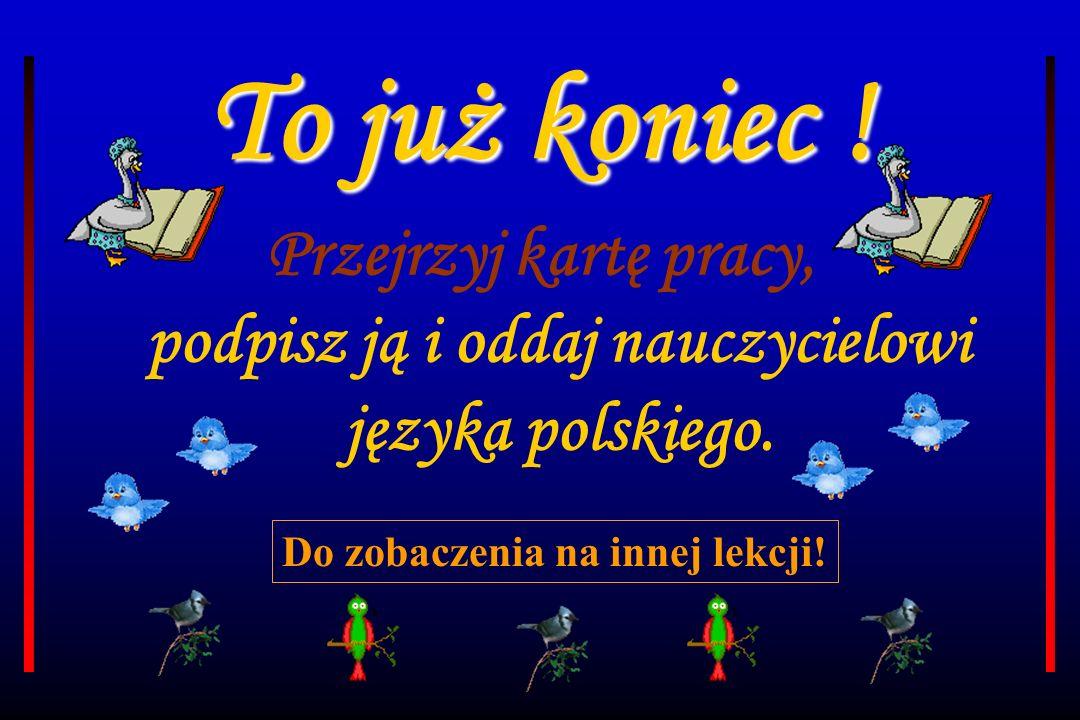 To już koniec ! Przejrzyj kartę pracy, podpisz ją i oddaj nauczycielowi języka polskiego.
