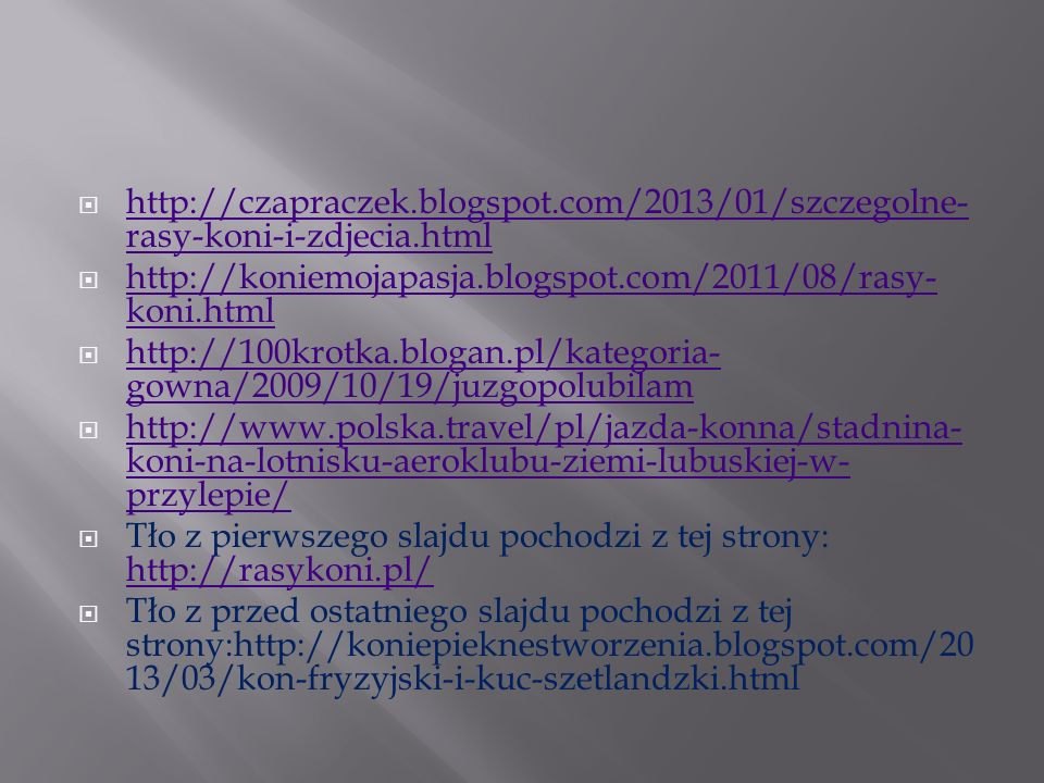 http://czapraczek.blogspot.com/2013/01/szczegolne-rasy-koni-i-zdjecia.html http://koniemojapasja.blogspot.com/2011/08/rasy-koni.html.