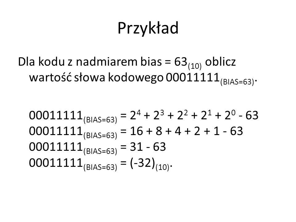 Przykład Dla kodu z nadmiarem bias = 63(10) oblicz wartość słowa kodowego 00011111(BIAS=63).