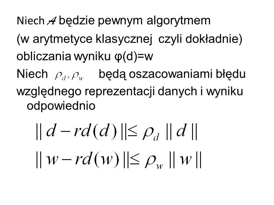 Niech A będzie pewnym algorytmem (w arytmetyce klasycznej czyli dokładnie) obliczania wyniku φ(d)=w Niech będą oszacowaniami błędu względnego reprezentacji danych i wyniku odpowiednio
