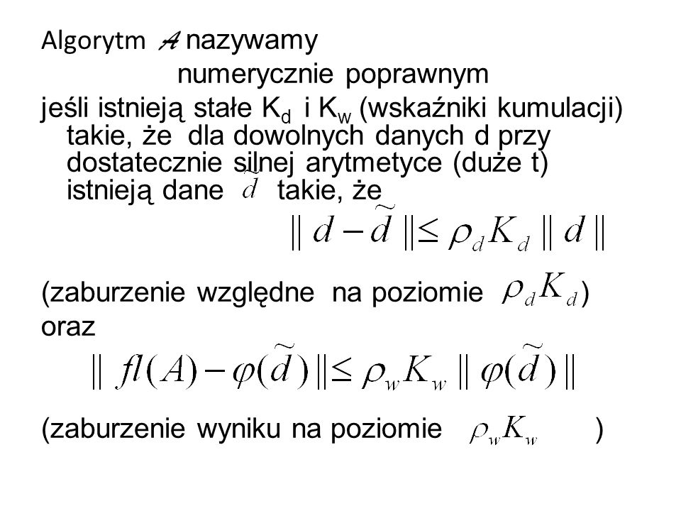 Algorytm A nazywamy numerycznie poprawnym jeśli istnieją stałe Kd i Kw (wskaźniki kumulacji) takie, że dla dowolnych danych d przy dostatecznie silnej arytmetyce (duże t) istnieją dane takie, że (zaburzenie względne na poziomie ) oraz (zaburzenie wyniku na poziomie )
