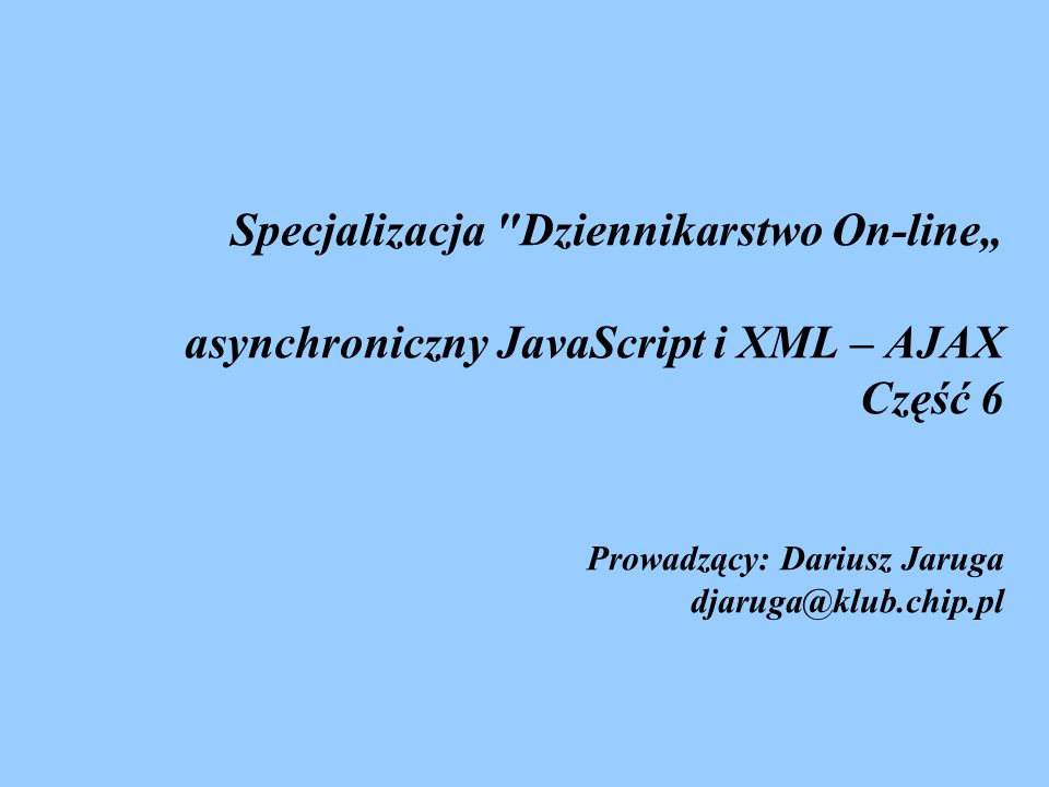 """Specjalizacja Dziennikarstwo On-line"""" asynchroniczny JavaScript i XML – AJAX Część 6 Prowadzący: Dariusz Jaruga djaruga@klub.chip.pl"""