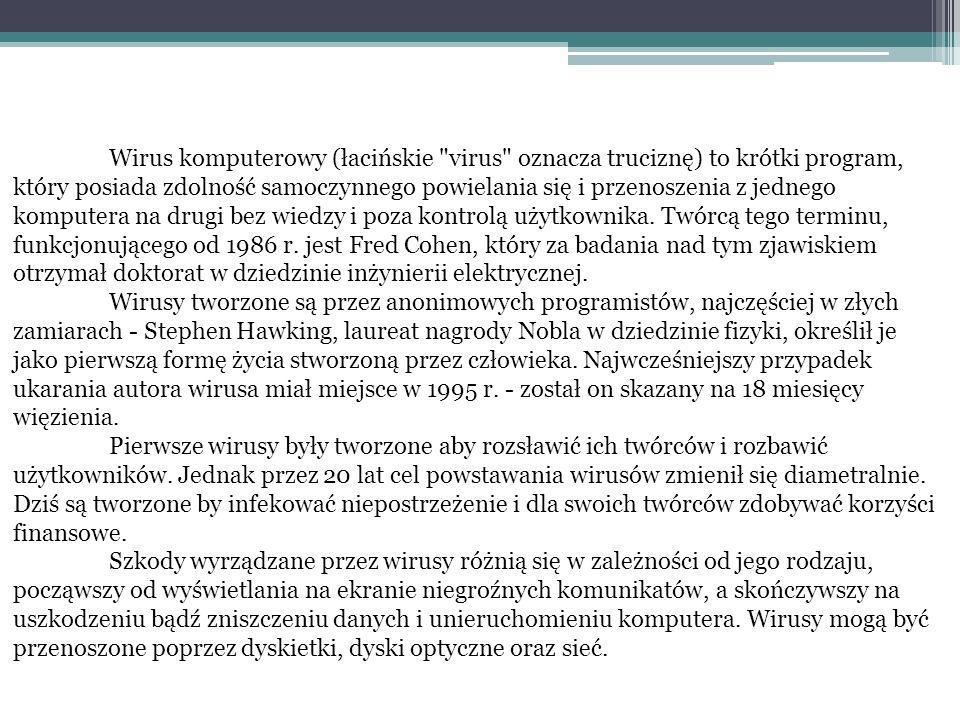 Wirus komputerowy (łacińskie virus oznacza truciznę) to krótki program, który posiada zdolność samoczynnego powielania się i przenoszenia z jednego komputera na drugi bez wiedzy i poza kontrolą użytkownika. Twórcą tego terminu, funkcjonującego od 1986 r. jest Fred Cohen, który za badania nad tym zjawiskiem otrzymał doktorat w dziedzinie inżynierii elektrycznej. Wirusy tworzone są przez anonimowych programistów, najczęściej w złych zamiarach - Stephen Hawking, laureat nagrody Nobla w dziedzinie fizyki, określił je jako pierwszą formę życia stworzoną przez człowieka. Najwcześniejszy przypadek ukarania autora wirusa miał miejsce w 1995 r. - został on skazany na 18 miesięcy więzienia.