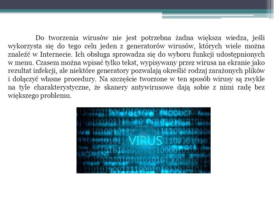 Do tworzenia wirusów nie jest potrzebna żadna większa wiedza, jeśli wykorzysta się do tego celu jeden z generatorów wirusów, których wiele można znaleźć w Internecie.