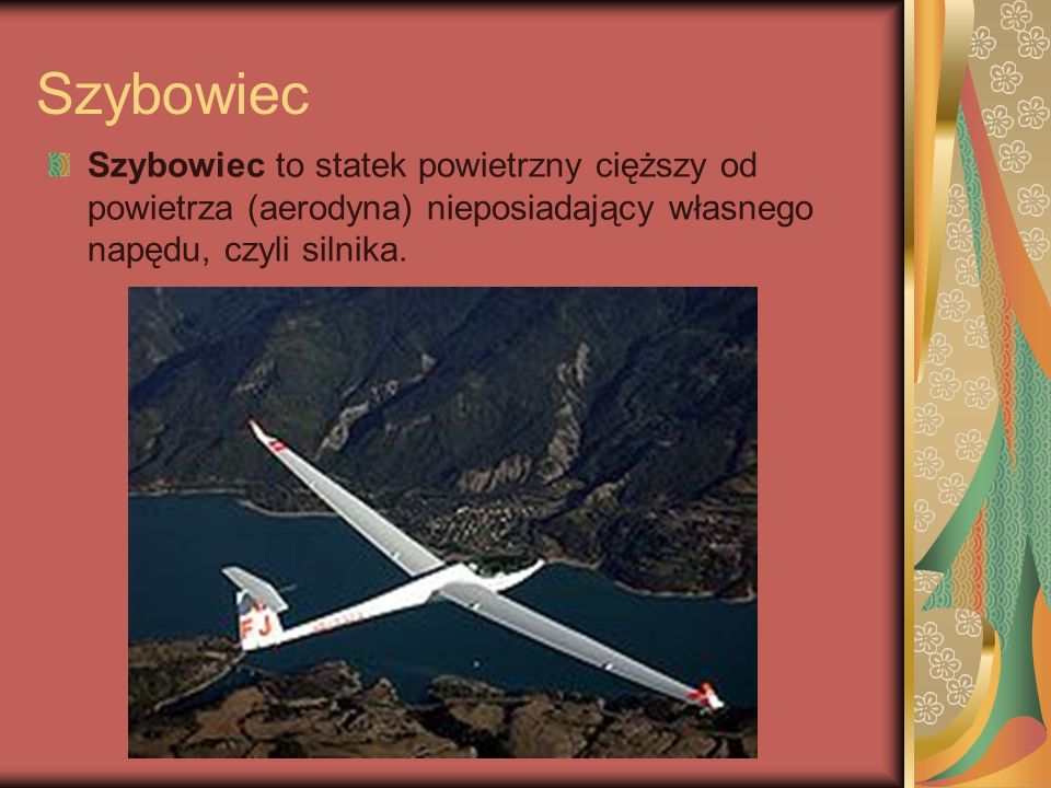 Szybowiec Szybowiec to statek powietrzny cięższy od powietrza (aerodyna) nieposiadający własnego napędu, czyli silnika.