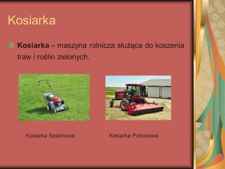 Kosiarka Kosiarka – maszyna rolnicza służąca do koszenia traw i roślin zielonych. Kosiarka Spalinowa.