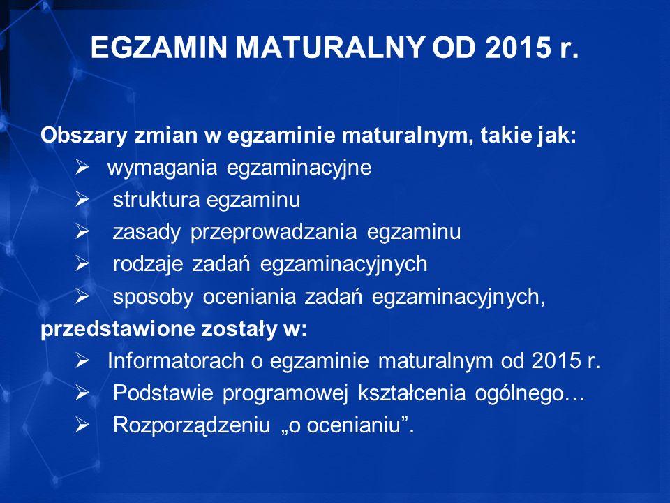 EGZAMIN MATURALNY OD 2015 r. Obszary zmian w egzaminie maturalnym, takie jak: wymagania egzaminacyjne.