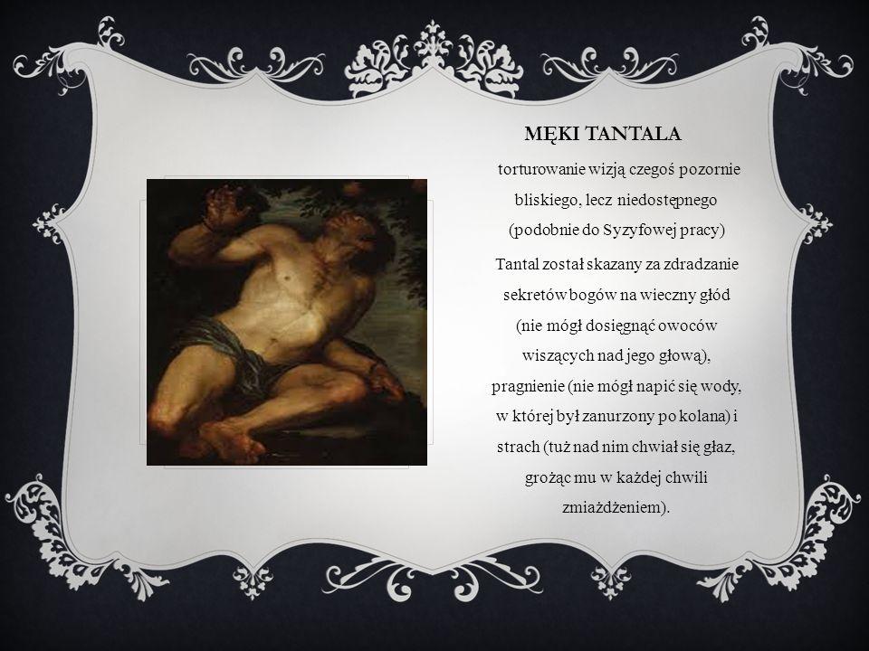 Męki tantala torturowanie wizją czegoś pozornie bliskiego, lecz niedostępnego (podobnie do Syzyfowej pracy)