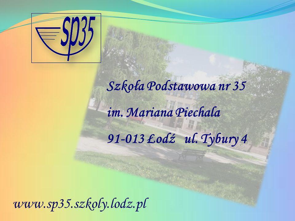 Szkoła Podstawowa nr 35 im. Mariana Piechala 91-013 Łodź ul. Tybury 4 www.sp35.szkoly.lodz.pl