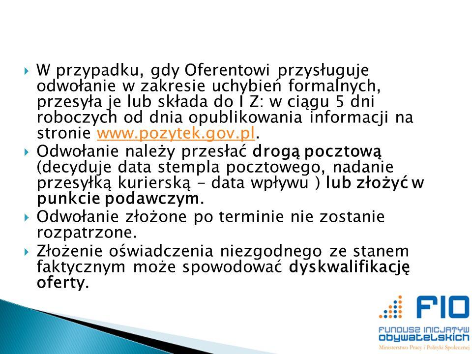 W przypadku, gdy Oferentowi przysługuje odwołanie w zakresie uchybień formalnych, przesyła je lub składa do I Z: w ciągu 5 dni roboczych od dnia opublikowania informacji na stronie www.pozytek.gov.pl.