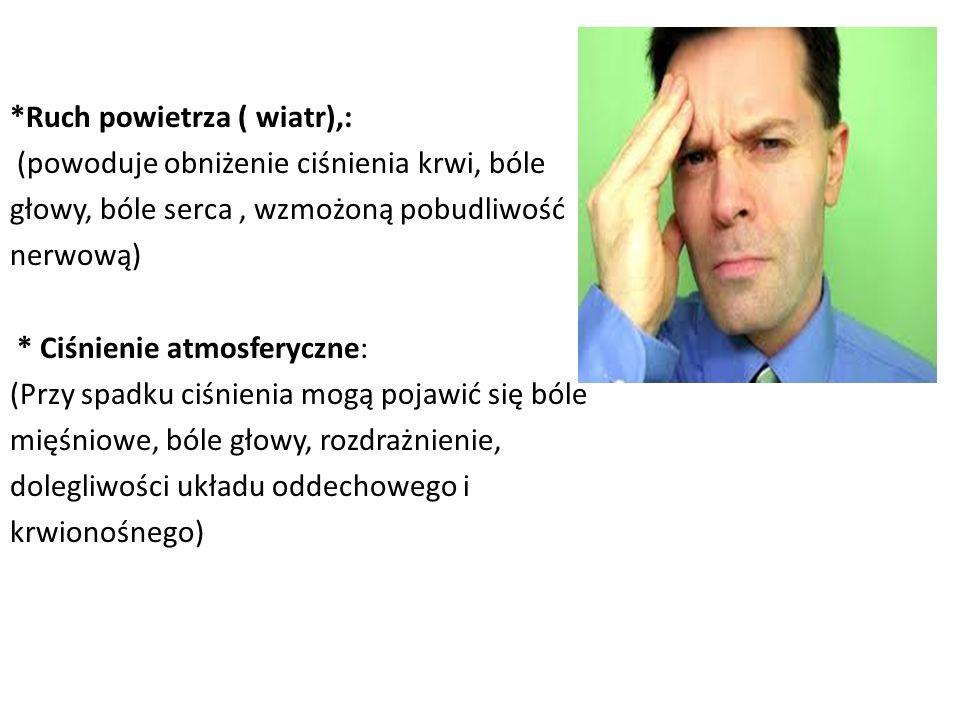 *Ruch powietrza ( wiatr),: (powoduje obniżenie ciśnienia krwi, bóle głowy, bóle serca , wzmożoną pobudliwość nerwową) * Ciśnienie atmosferyczne: (Przy spadku ciśnienia mogą pojawić się bóle mięśniowe, bóle głowy, rozdrażnienie, dolegliwości układu oddechowego i krwionośnego)