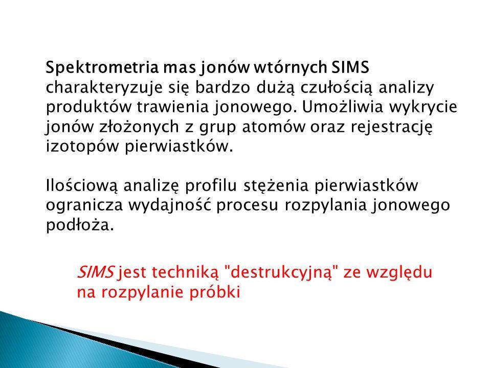 Spektrometria mas jonów wtórnych SIMS charakteryzuje się bardzo dużą czułością analizy produktów trawienia jonowego. Umożliwia wykrycie jonów złożonych z grup atomów oraz rejestrację izotopów pierwiastków.