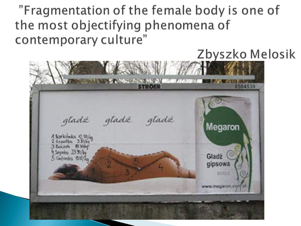 Fragmentation of the female body is one of the most objectifying phenomena of contemporary culture Zbyszko Melosik