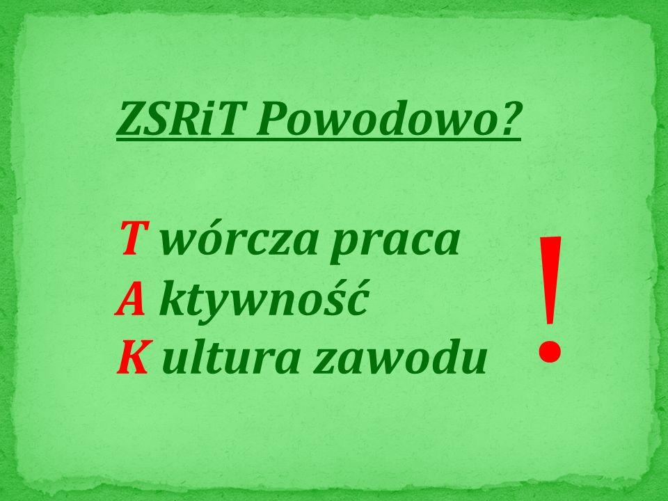 ZSRiT Powodowo T wórcza praca A ktywność K ultura zawodu !