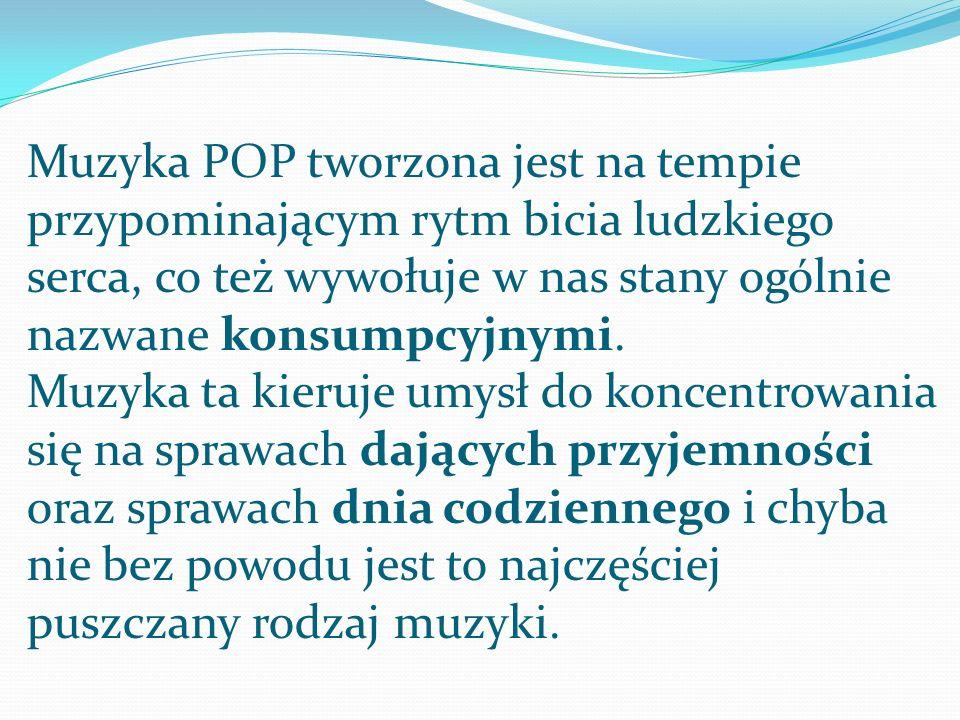 Muzyka POP tworzona jest na tempie przypominającym rytm bicia ludzkiego serca, co też wywołuje w nas stany ogólnie nazwane konsumpcyjnymi.