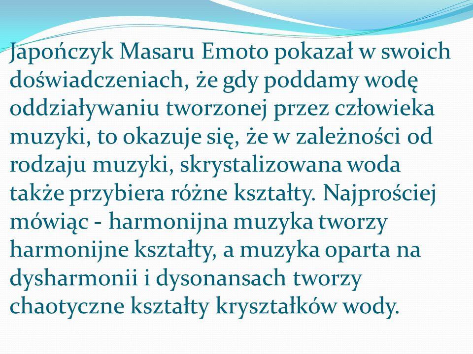 Japończyk Masaru Emoto pokazał w swoich doświadczeniach, że gdy poddamy wodę oddziaływaniu tworzonej przez człowieka muzyki, to okazuje się, że w zależności od rodzaju muzyki, skrystalizowana woda także przybiera różne kształty.