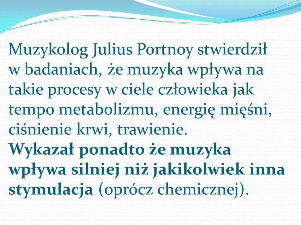 Muzykolog Julius Portnoy stwierdził w badaniach, że muzyka wpływa na takie procesy w ciele człowieka jak tempo metabolizmu, energię mięśni, ciśnienie krwi, trawienie.