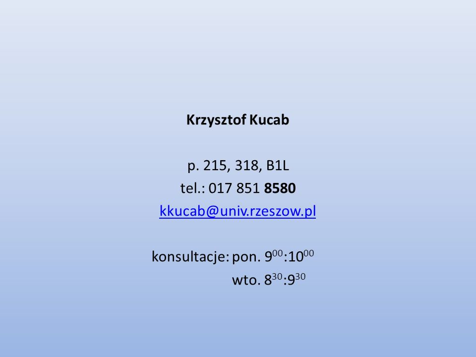 Krzysztof Kucab p. 215, 318, B1L. tel.: 017 851 8580. kkucab@univ.rzeszow.pl. konsultacje: pon. 900:1000.