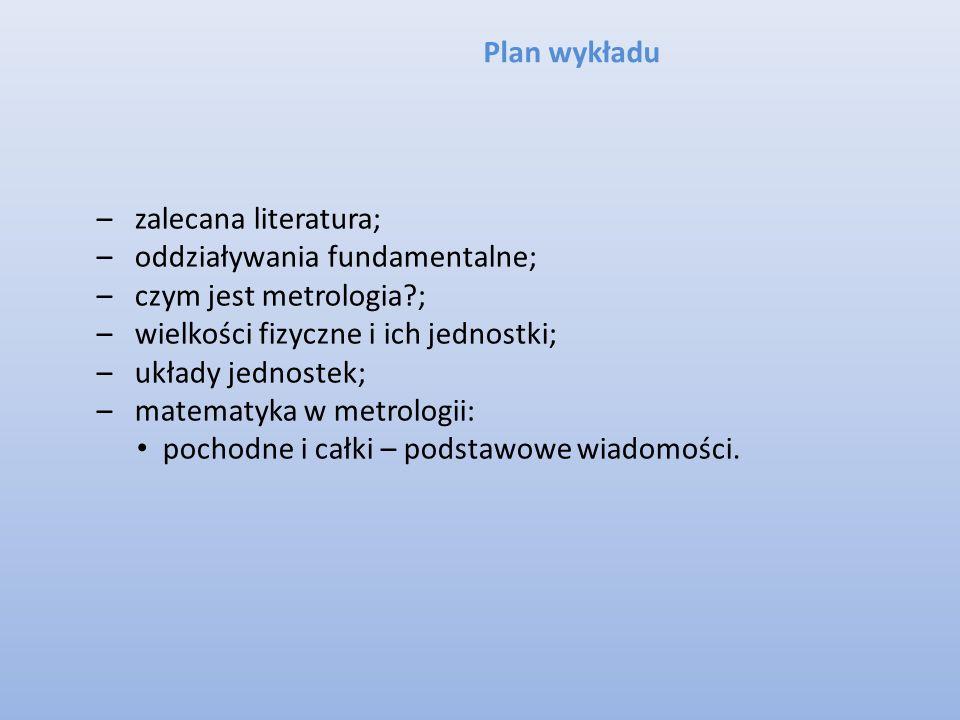 Plan wykładu zalecana literatura; oddziaływania fundamentalne; czym jest metrologia ; wielkości fizyczne i ich jednostki;