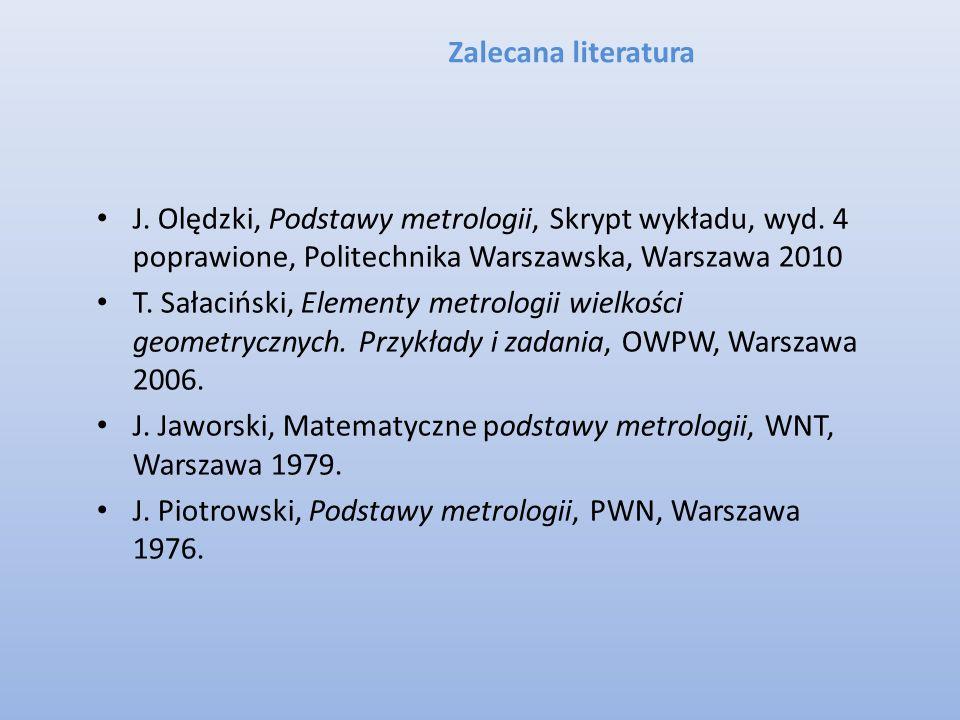 Zalecana literatura J. Olędzki, Podstawy metrologii, Skrypt wykładu, wyd. 4 poprawione, Politechnika Warszawska, Warszawa 2010.