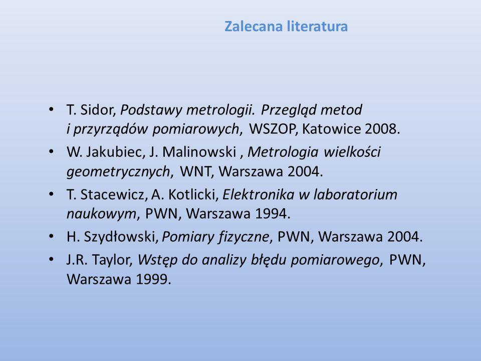 Zalecana literatura T. Sidor, Podstawy metrologii. Przegląd metod i przyrządów pomiarowych, WSZOP, Katowice 2008.