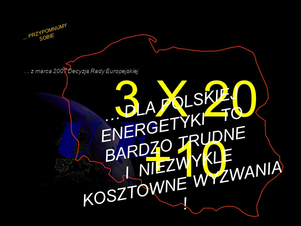 ... PRZYPOMNIJMY SOBIE … z marca 2007 Decyzja Rady Europejskiej. 3 X 20 +10.