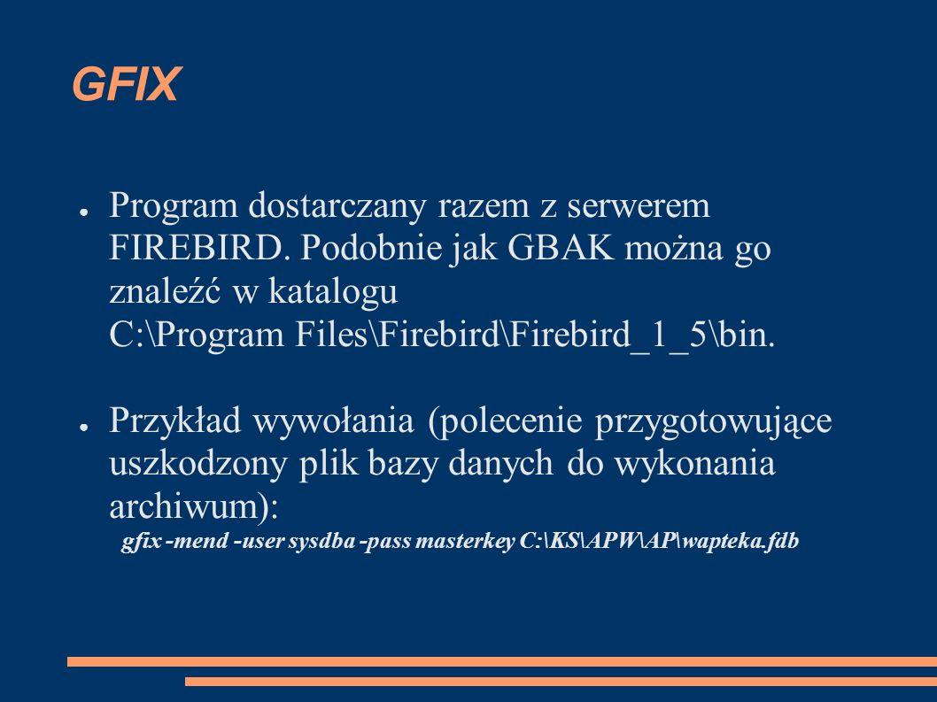 GFIX Program dostarczany razem z serwerem FIREBIRD. Podobnie jak GBAK można go znaleźć w katalogu C:\Program Files\Firebird\Firebird_1_5\bin.