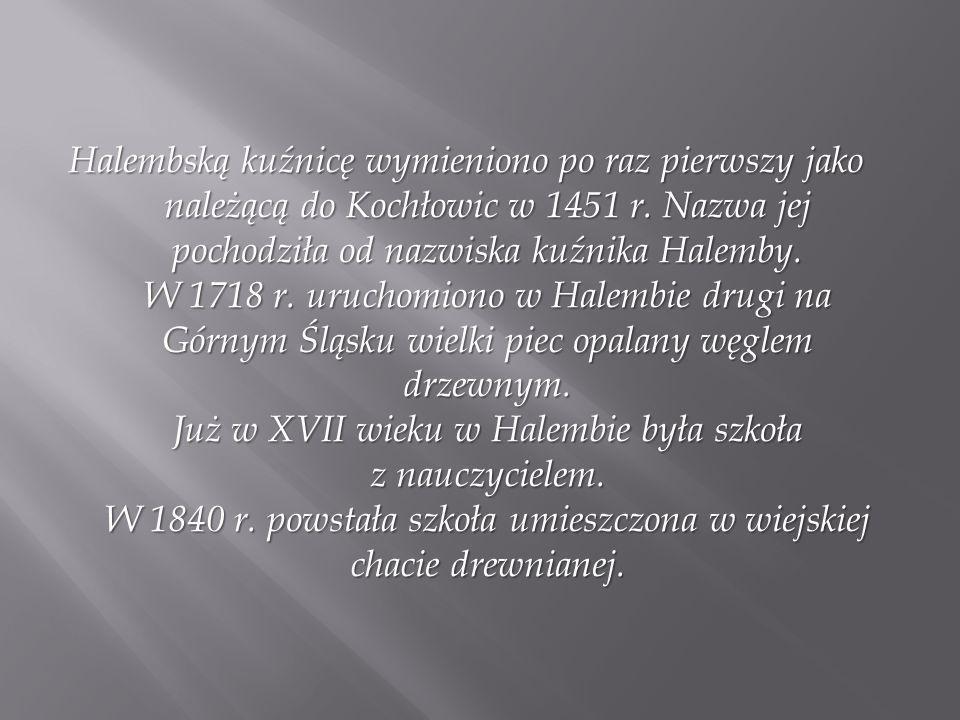Halembską kuźnicę wymieniono po raz pierwszy jako należącą do Kochłowic w 1451 r.