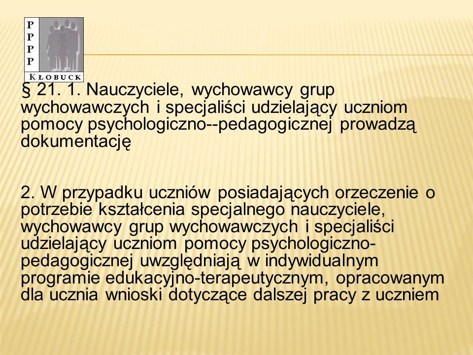 § 21. 1. Nauczyciele, wychowawcy grup wychowawczych i specjaliści udzielający uczniom pomocy psychologiczno--pedagogicznej prowadzą dokumentację