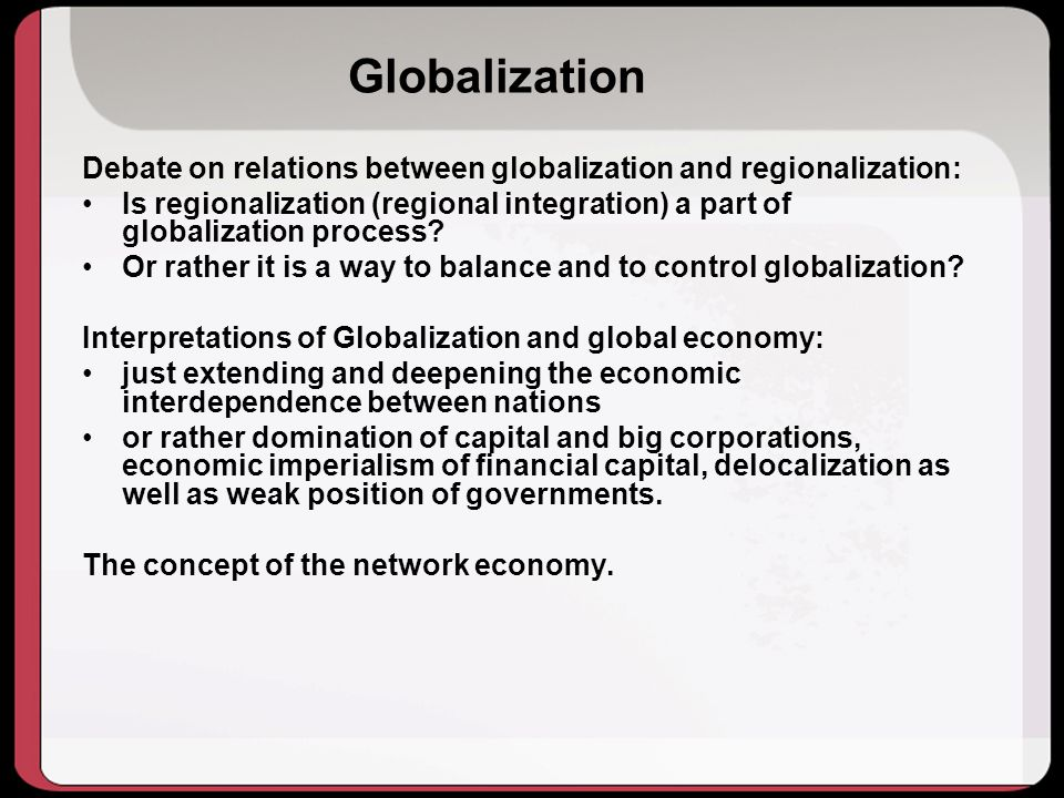 Globalization Debate on relations between globalization and regionalization: