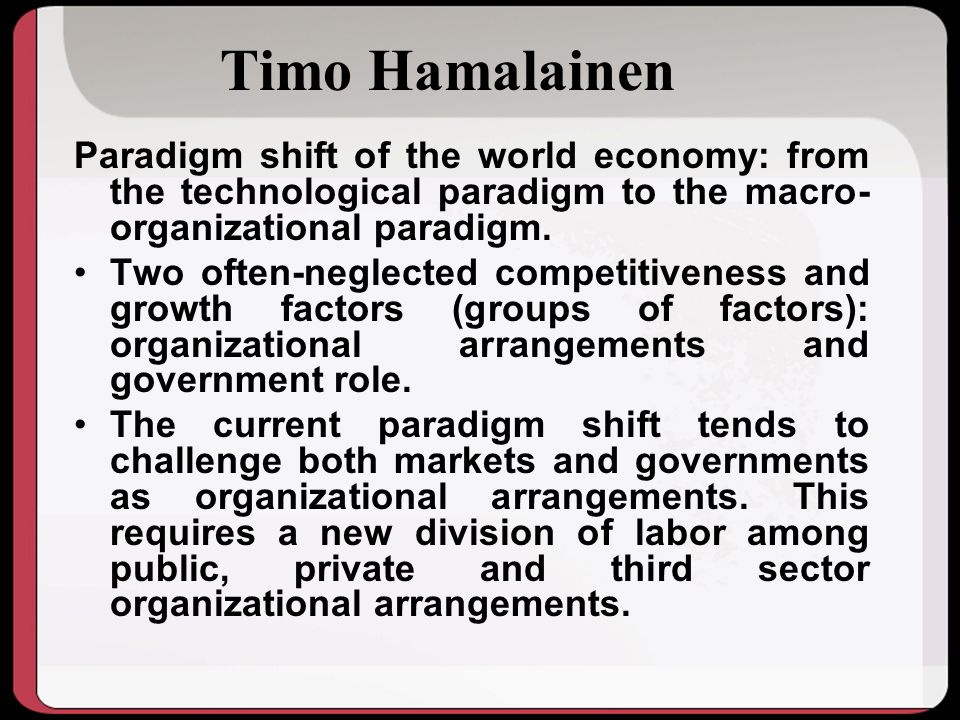 Timo Hamalainen Paradigm shift of the world economy: from the technological paradigm to the macro-organizational paradigm.