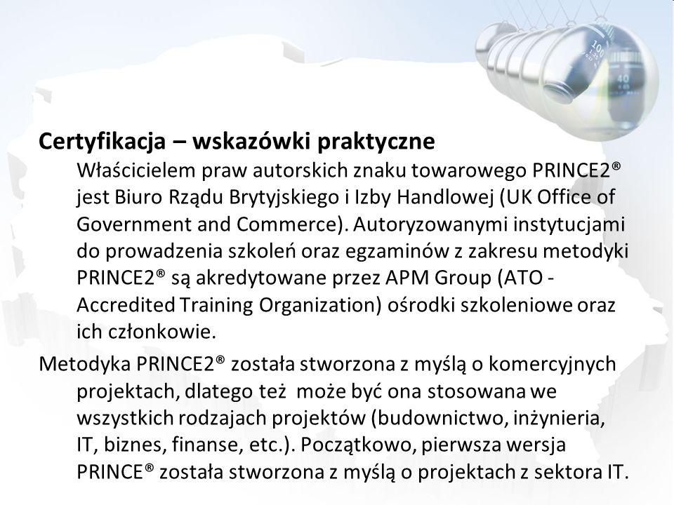 Certyfikacja – wskazówki praktyczne Właścicielem praw autorskich znaku towarowego PRINCE2® jest Biuro Rządu Brytyjskiego i Izby Handlowej (UK Office of Government and Commerce). Autoryzowanymi instytucjami do prowadzenia szkoleń oraz egzaminów z zakresu metodyki PRINCE2® są akredytowane przez APM Group (ATO - Accredited Training Organization) ośrodki szkoleniowe oraz ich członkowie.