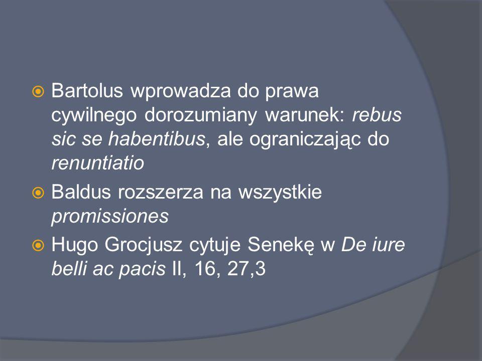 Bartolus wprowadza do prawa cywilnego dorozumiany warunek: rebus sic se habentibus, ale ograniczając do renuntiatio
